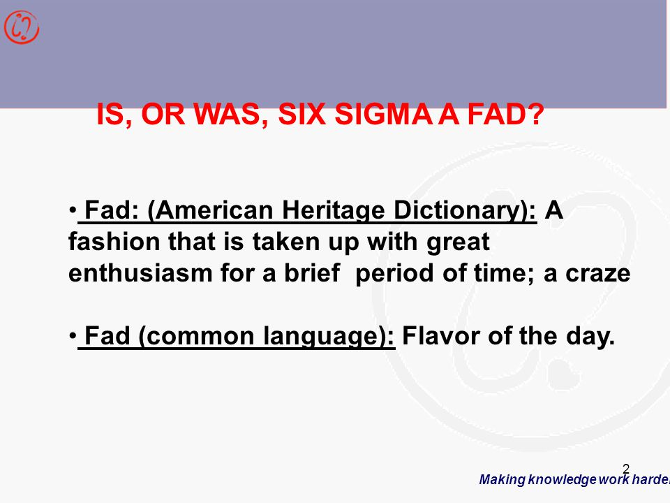 Making knowledge work harder 2 IS, OR WAS, SIX SIGMA A FAD.