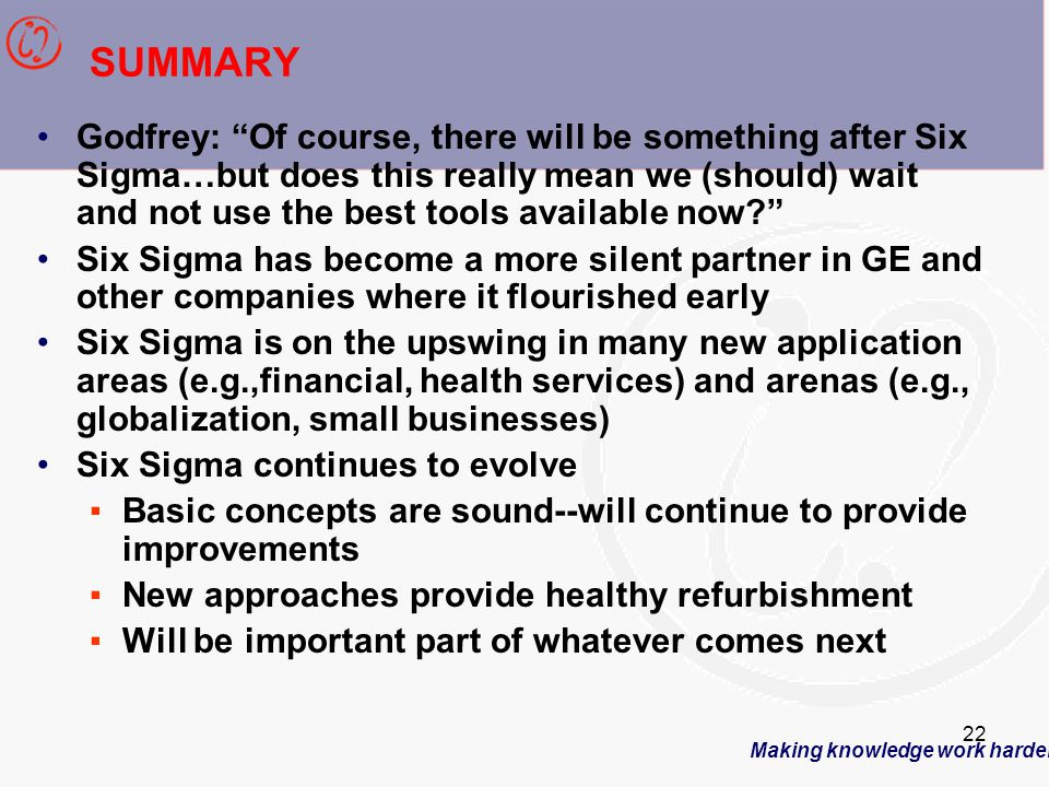 Making knowledge work harder 22 SUMMARY Godfrey: Of course, there will be something after Six Sigma…but does this really mean we (should) wait and not use the best tools available now? Six Sigma has become a more silent partner in GE and other companies where it flourished early Six Sigma is on the upswing in many new application areas (e.g.,financial, health services) and arenas (e.g., globalization, small businesses) Six Sigma continues to evolve ▪Basic concepts are sound--will continue to provide improvements ▪New approaches provide healthy refurbishment ▪Will be important part of whatever comes next
