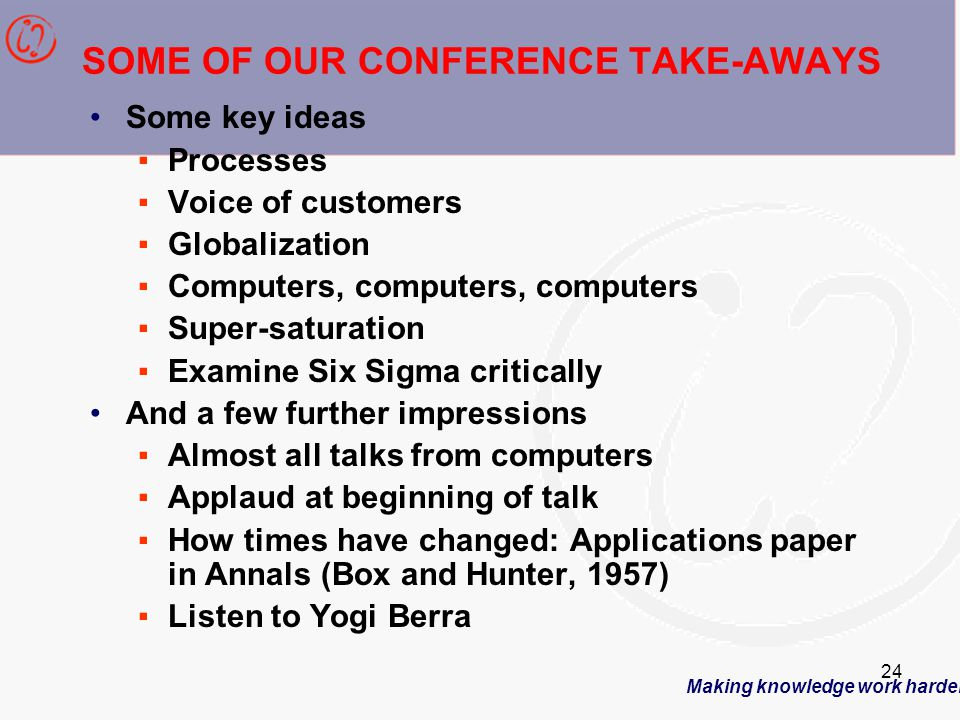 Making knowledge work harder 24 SOME OF OUR CONFERENCE TAKE-AWAYS Some key ideas ▪Processes ▪Voice of customers ▪Globalization ▪Computers, computers, computers ▪Super-saturation ▪Examine Six Sigma critically And a few further impressions ▪Almost all talks from computers ▪Applaud at beginning of talk ▪How times have changed: Applications paper in Annals (Box and Hunter, 1957) ▪Listen to Yogi Berra