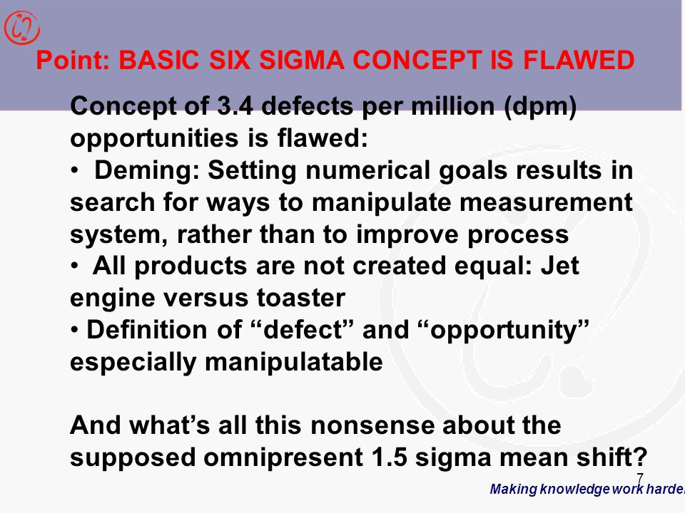 Making knowledge work harder 7 Concept of 3.4 defects per million (dpm) opportunities is flawed: Deming: Setting numerical goals results in search for ways to manipulate measurement system, rather than to improve process All products are not created equal: Jet engine versus toaster Definition of defect and opportunity especially manipulatable And what's all this nonsense about the supposed omnipresent 1.5 sigma mean shift.