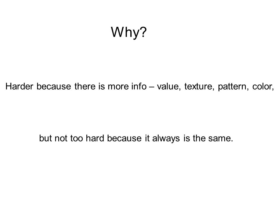 Why? Harder because there is more info – value, texture, pattern, color, but not too hard because it always is the same.
