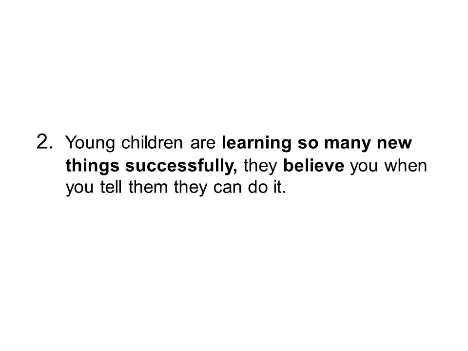 2. Young children are learning so many new things successfully, they believe you when you tell them they can do it.