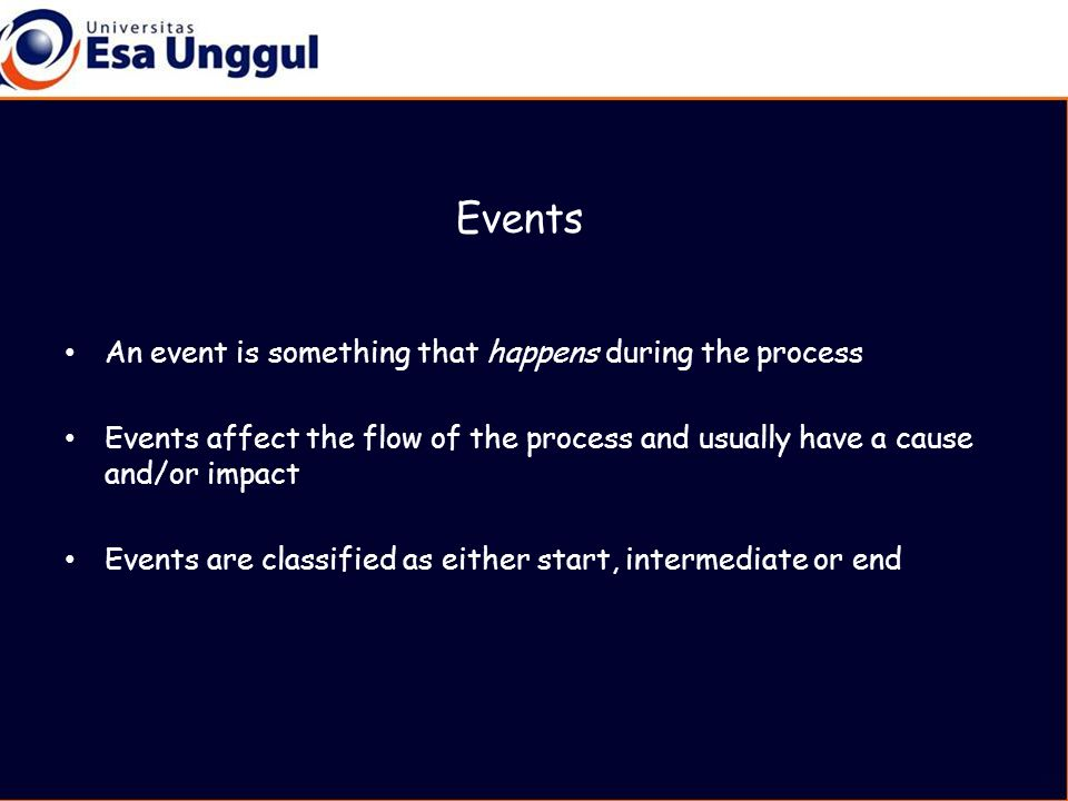 Events An event is something that happens during the process Events affect the flow of the process and usually have a cause and/or impact Events are classified as either start, intermediate or end