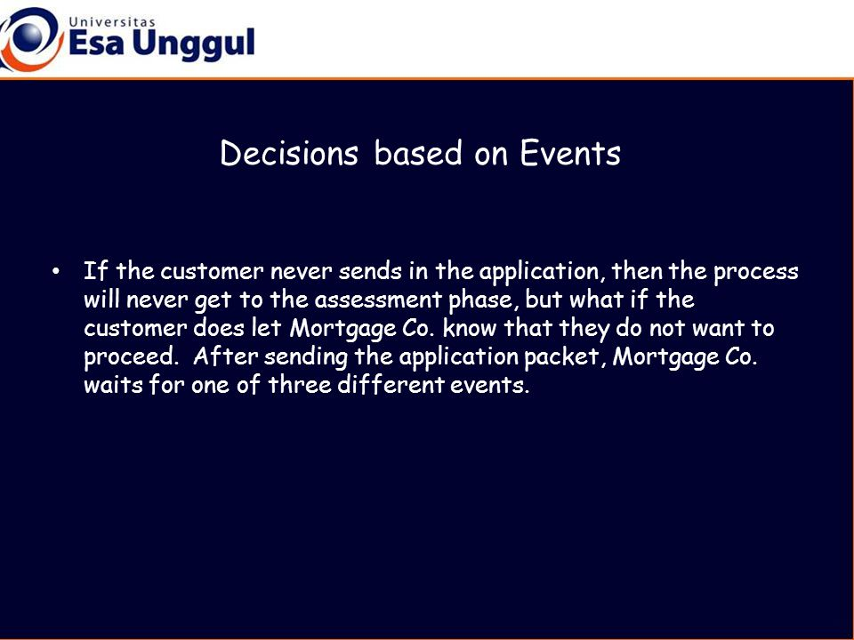 Decisions based on Events If the customer never sends in the application, then the process will never get to the assessment phase, but what if the customer does let Mortgage Co.