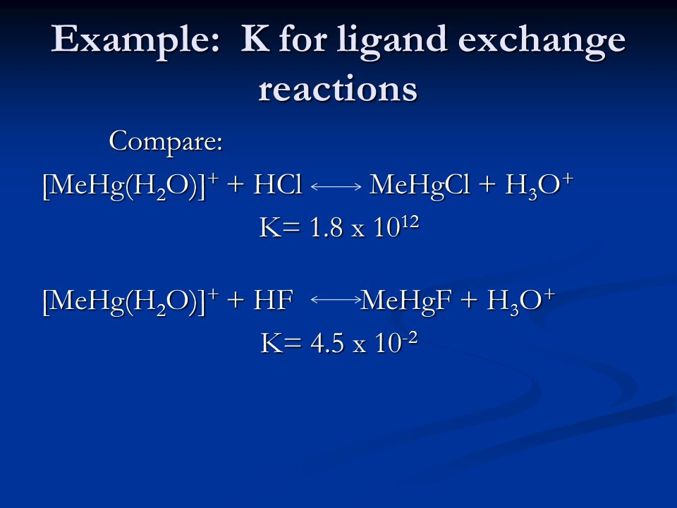 Example: K for ligand exchange reactions Compare: [MeHg(H 2 O)] + + HCl MeHgCl + H 3 O + K= 1.8 x 10 12 [MeHg(H 2 O)] + + HF MeHgF + H 3 O + K= 4.5 x 10 -2