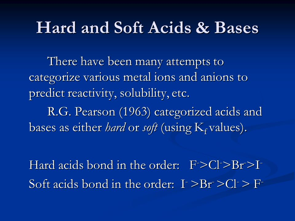 Hard and Soft Acids & Bases There have been many attempts to categorize various metal ions and anions to predict reactivity, solubility, etc. R.G. Pea