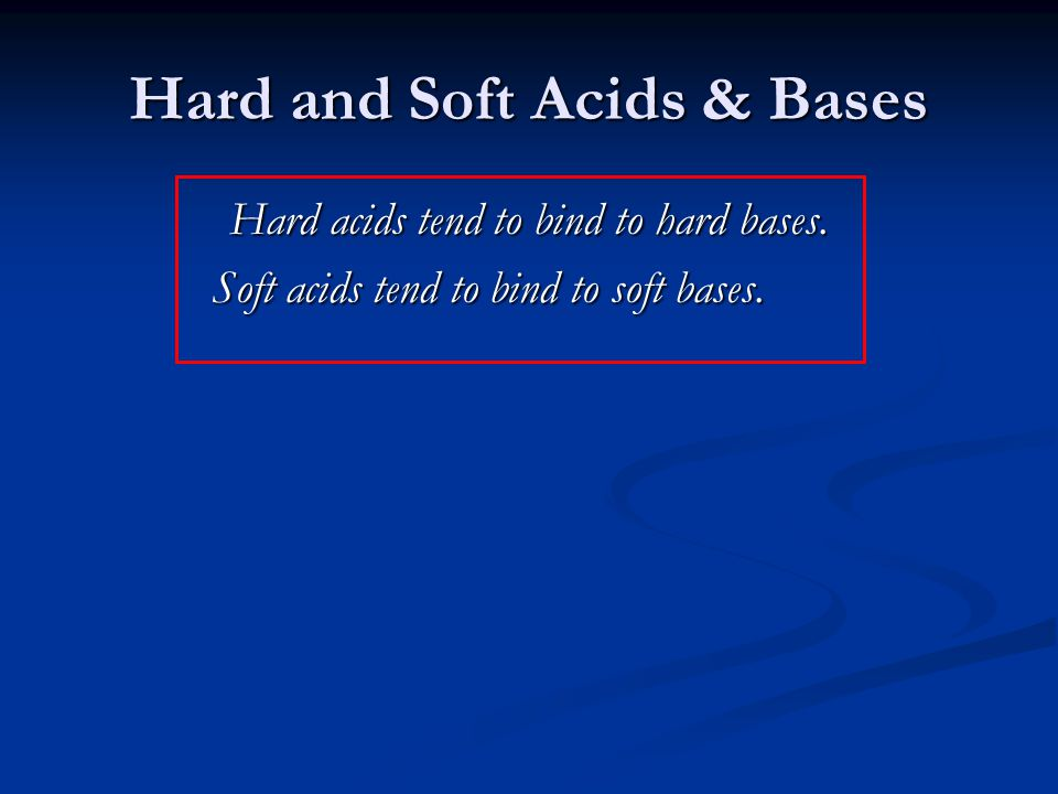 Hard and Soft Acids & Bases Hard acids tend to bind to hard bases. Soft acids tend to bind to soft bases.