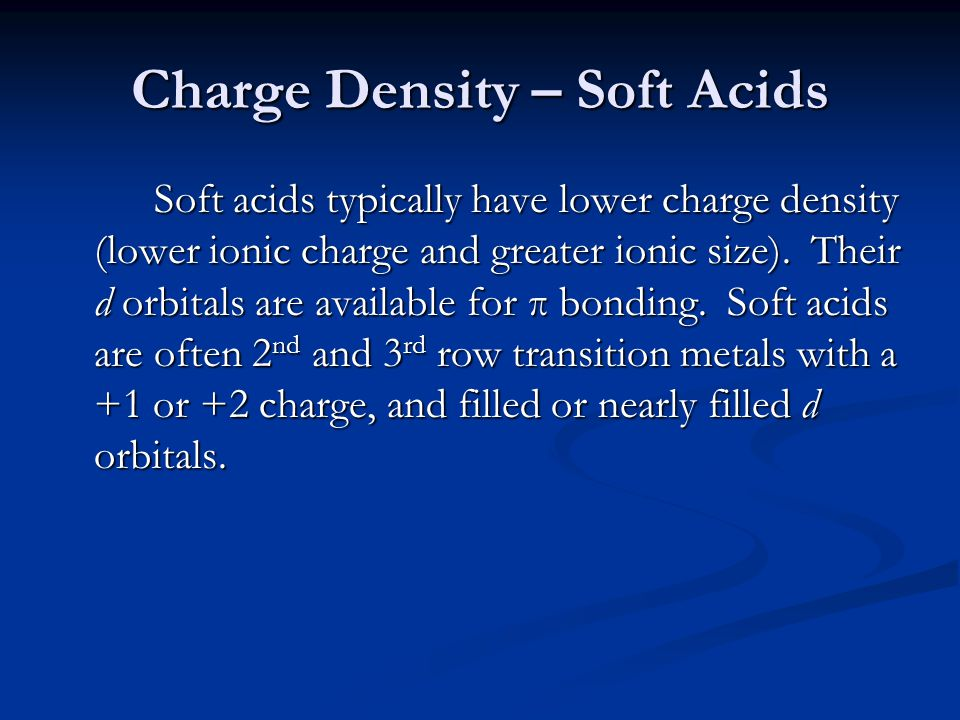 Charge Density – Soft Acids Soft acids typically have lower charge density (lower ionic charge and greater ionic size). Their d orbitals are available