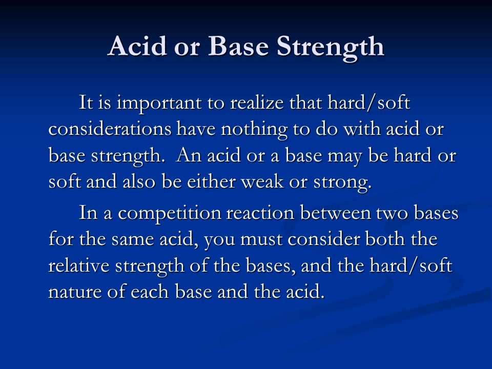 Acid or Base Strength It is important to realize that hard/soft considerations have nothing to do with acid or base strength.