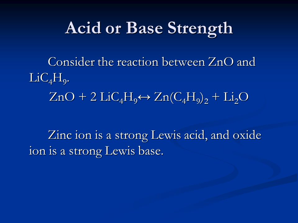 Acid or Base Strength Consider the reaction between ZnO and LiC 4 H 9. ZnO + 2 LiC 4 H 9 ↔ Zn(C 4 H 9 ) 2 + Li 2 O Zinc ion is a strong Lewis acid, an