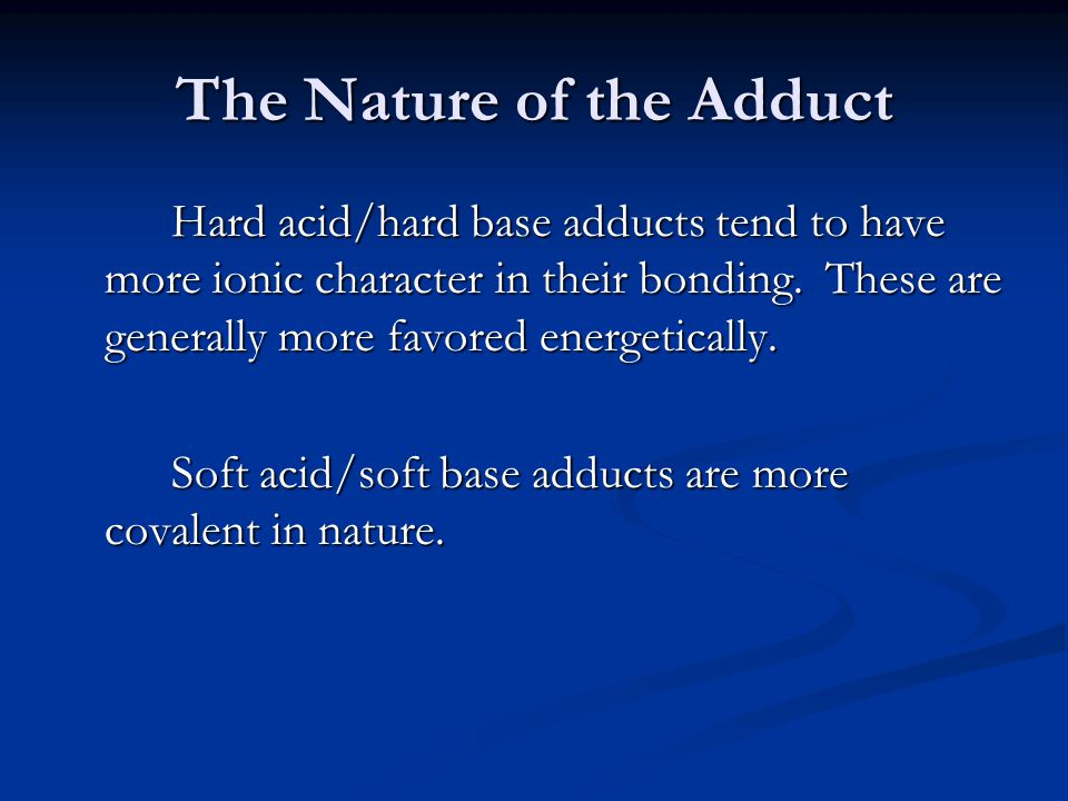 The Nature of the Adduct Hard acid/hard base adducts tend to have more ionic character in their bonding.