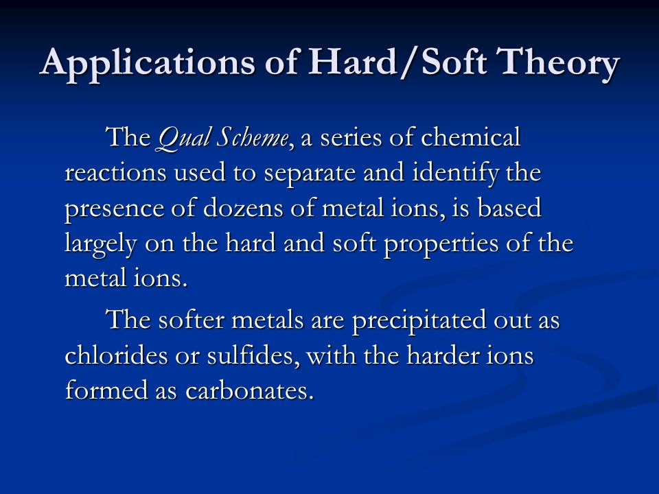 Applications of Hard/Soft Theory The Qual Scheme, a series of chemical reactions used to separate and identify the presence of dozens of metal ions, is based largely on the hard and soft properties of the metal ions.