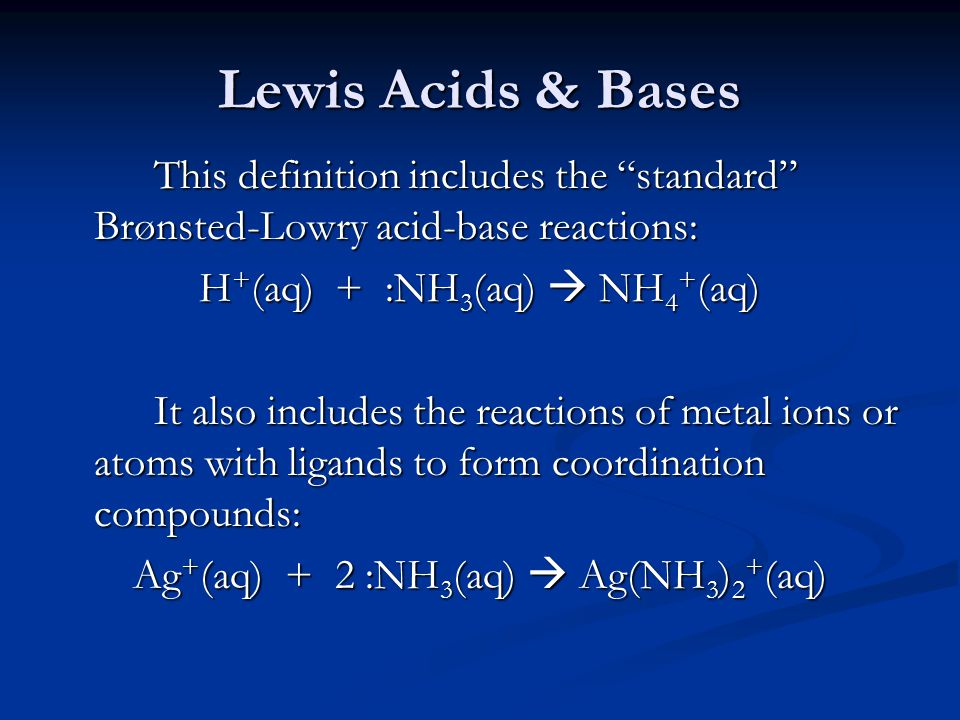 Lewis Acids & Bases This definition includes the standard Brønsted-Lowry acid-base reactions: H + (aq) + :NH 3 (aq)  NH 4 + (aq) It also includes the reactions of metal ions or atoms with ligands to form coordination compounds: Ag + (aq) + 2 :NH 3 (aq)  Ag(NH 3 ) 2 + (aq)
