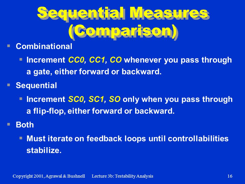 Copyright 2001, Agrawal & BushnellLecture 3b: Testability Analysis16 Sequential Measures (Comparison)  Combinational  Increment CC0, CC1, CO whenever you pass through a gate, either forward or backward.
