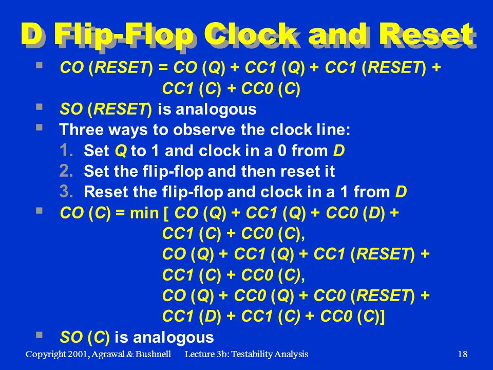 Copyright 2001, Agrawal & BushnellLecture 3b: Testability Analysis18 D Flip-Flop Clock and Reset  CO (RESET) = CO (Q) + CC1 (Q) + CC1 (RESET) + CC1 (C) + CC0 (C)  SO (RESET) is analogous  Three ways to observe the clock line: 1.