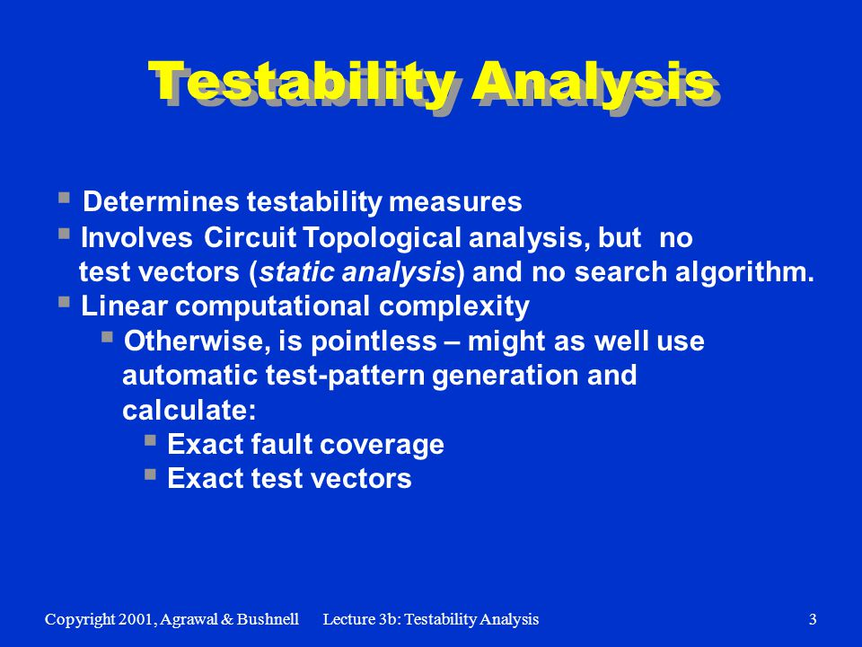 Copyright 2001, Agrawal & BushnellLecture 3b: Testability Analysis3 Testability Analysis  Determines testability measures  Involves Circuit Topological analysis, but no test vectors (static analysis) and no search algorithm.