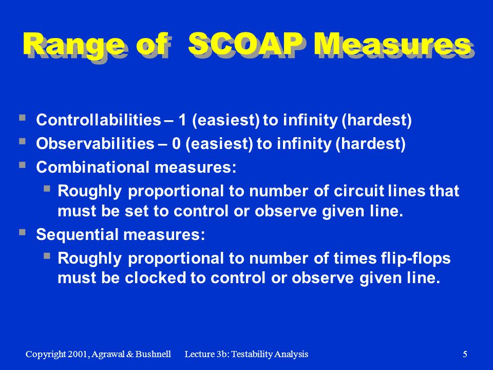 Copyright 2001, Agrawal & BushnellLecture 3b: Testability Analysis5 Range of SCOAP Measures  Controllabilities – 1 (easiest) to infinity (hardest)  Observabilities – 0 (easiest) to infinity (hardest)  Combinational measures:  Roughly proportional to number of circuit lines that must be set to control or observe given line.