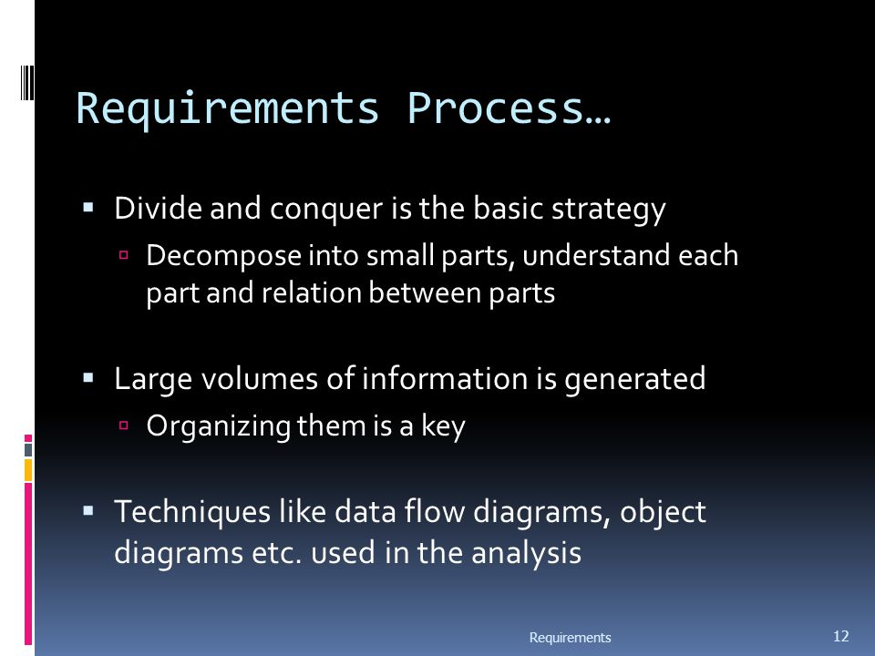 Requirements Process…  Divide and conquer is the basic strategy  Decompose into small parts, understand each part and relation between parts  Large volumes of information is generated  Organizing them is a key  Techniques like data flow diagrams, object diagrams etc.