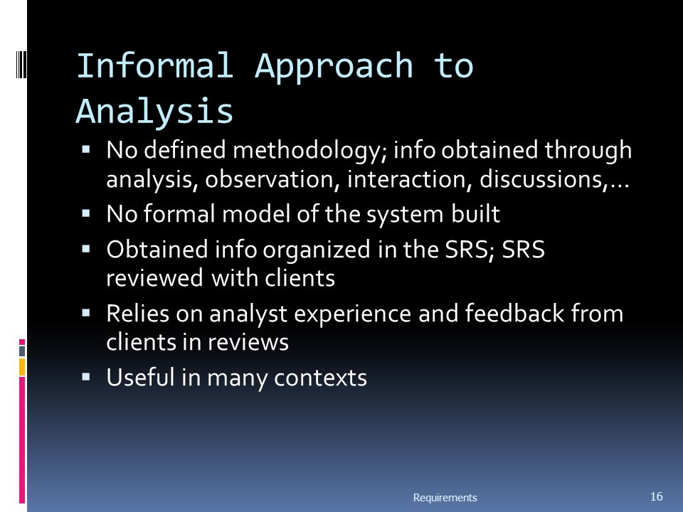 Informal Approach to Analysis  No defined methodology; info obtained through analysis, observation, interaction, discussions,…  No formal model of the system built  Obtained info organized in the SRS; SRS reviewed with clients  Relies on analyst experience and feedback from clients in reviews  Useful in many contexts Requirements 16