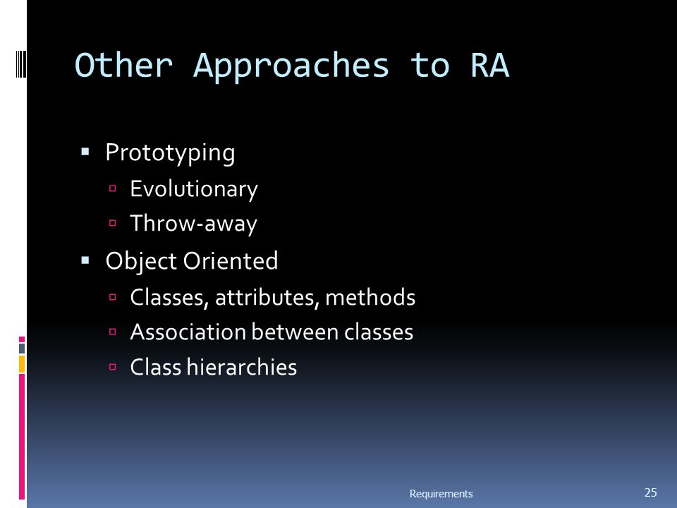 Other Approaches to RA  Prototyping  Evolutionary  Throw-away  Object Oriented  Classes, attributes, methods  Association between classes  Clas