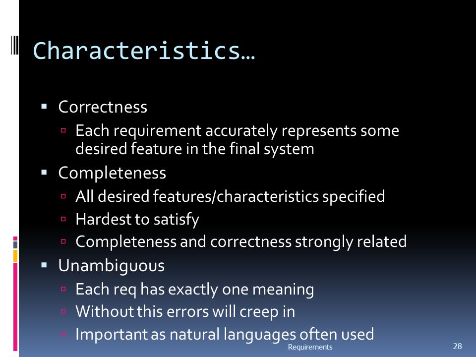 Characteristics…  Correctness  Each requirement accurately represents some desired feature in the final system  Completeness  All desired features/characteristics specified  Hardest to satisfy  Completeness and correctness strongly related  Unambiguous  Each req has exactly one meaning  Without this errors will creep in  Important as natural languages often used Requirements 28