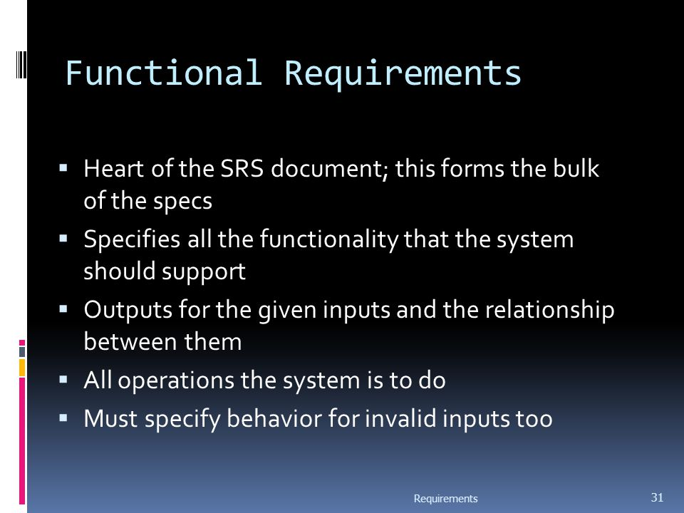 Functional Requirements  Heart of the SRS document; this forms the bulk of the specs  Specifies all the functionality that the system should support