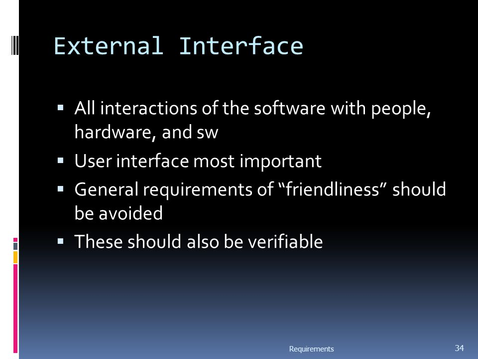 "External Interface  All interactions of the software with people, hardware, and sw  User interface most important  General requirements of ""friendl"