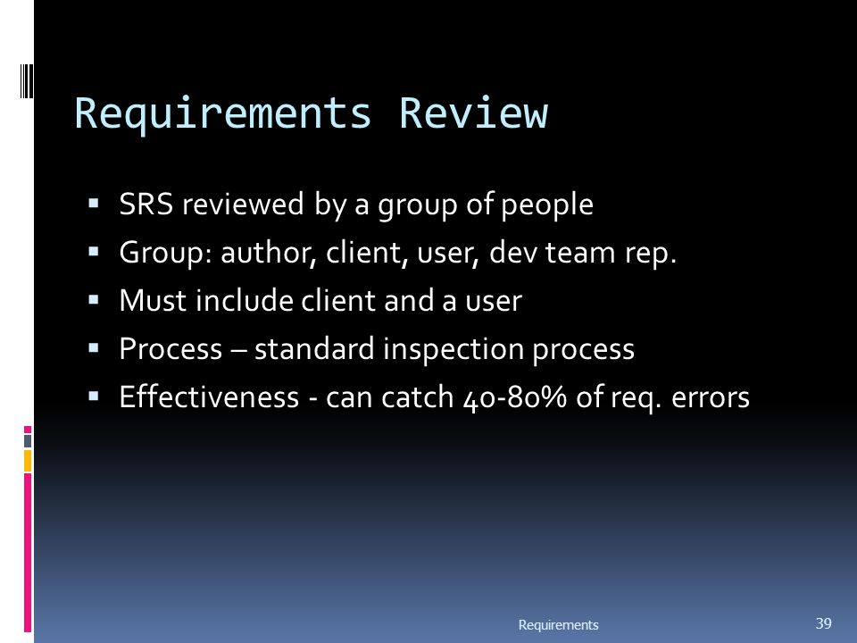 Requirements Review  SRS reviewed by a group of people  Group: author, client, user, dev team rep.  Must include client and a user  Process – stan