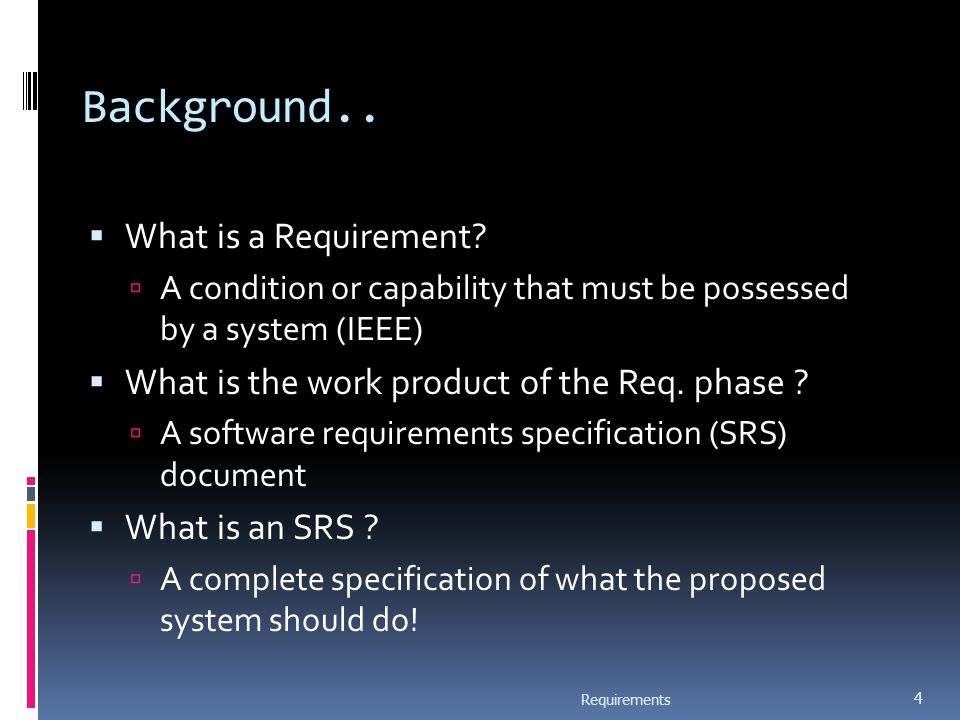 Background..  What is a Requirement?  A condition or capability that must be possessed by a system (IEEE)  What is the work product of the Req. pha