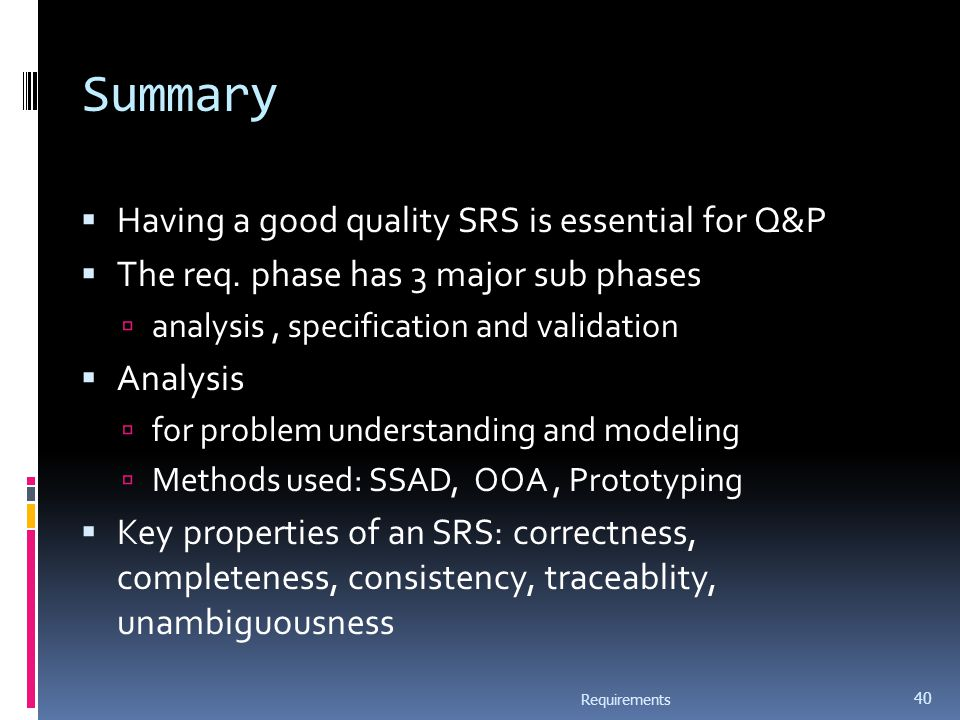 Summary  Having a good quality SRS is essential for Q&P  The req. phase has 3 major sub phases  analysis, specification and validation  Analysis 