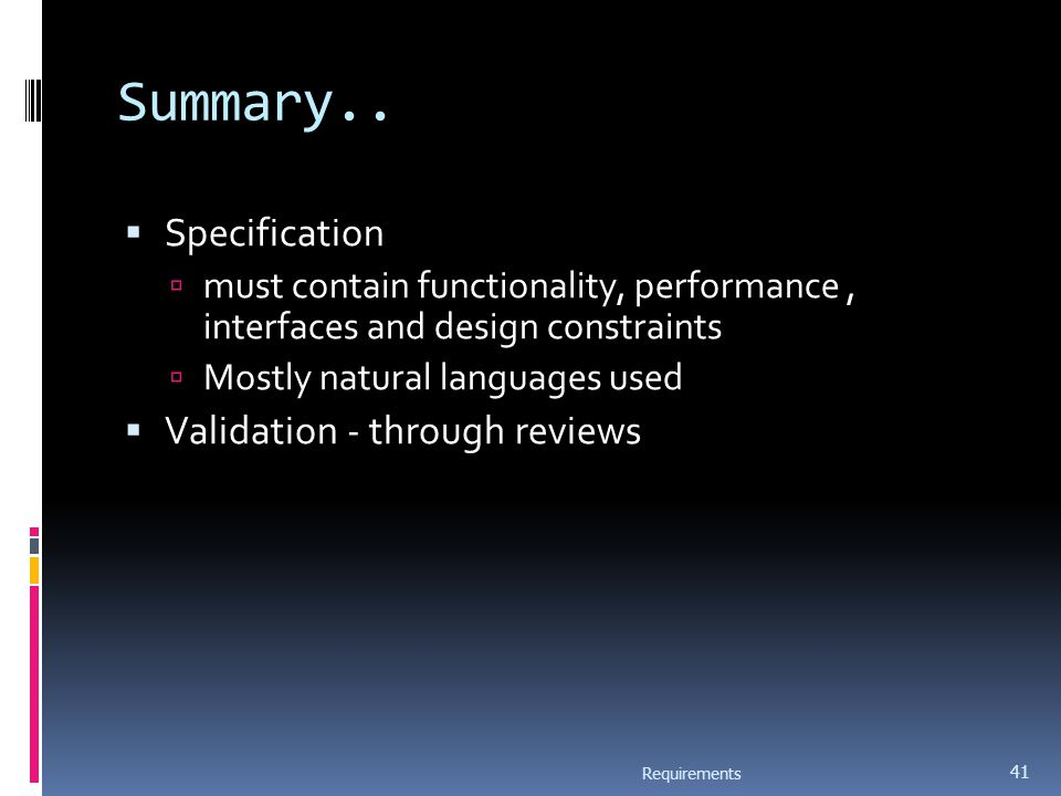 Summary..  Specification  must contain functionality, performance, interfaces and design constraints  Mostly natural languages used  Validation -
