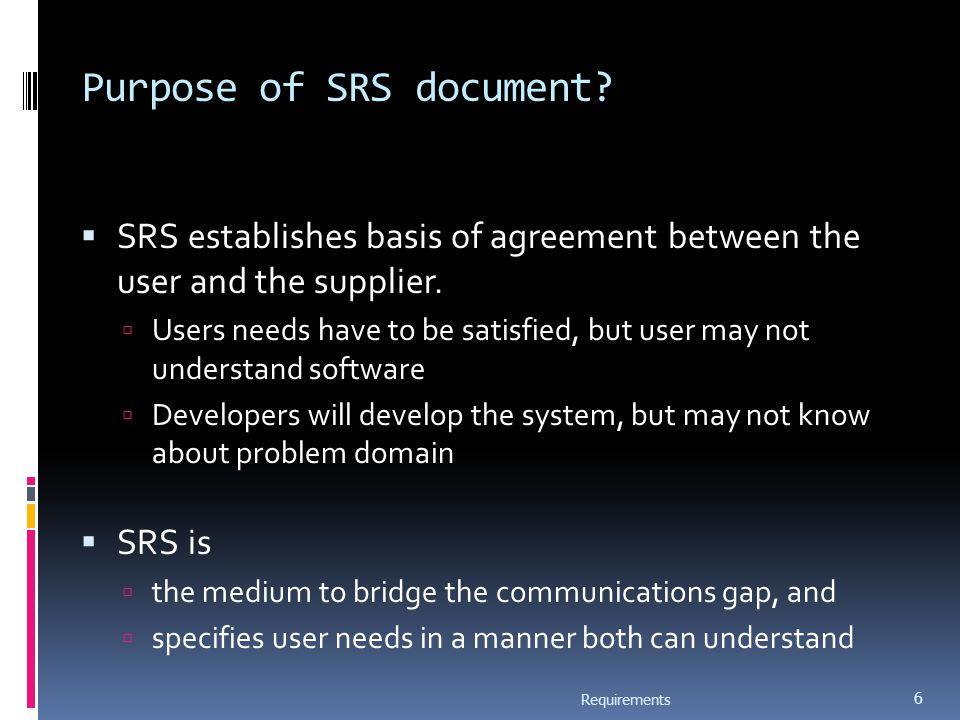 Purpose of SRS document.  SRS establishes basis of agreement between the user and the supplier.