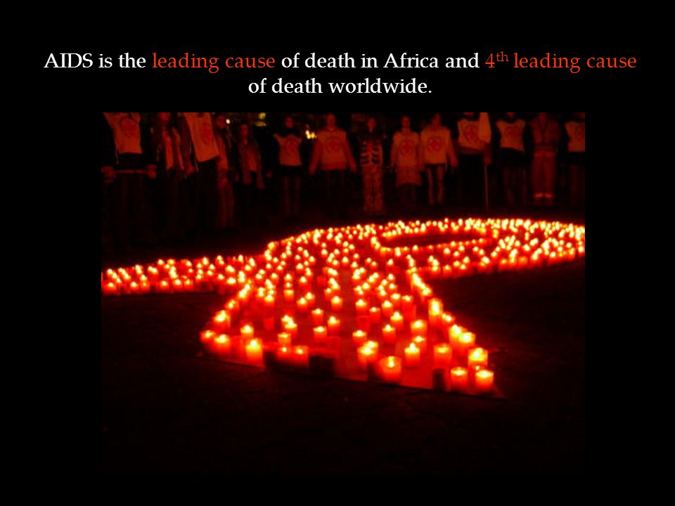 AIDS is the leading cause of death in Africa and 4 th leading cause of death worldwide.