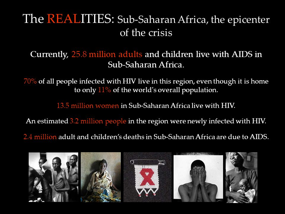 The REALITIES: Sub-Saharan Africa, the epicenter of the crisis Currently, 25.8 million adults and children live with AIDS in Sub-Saharan Africa.