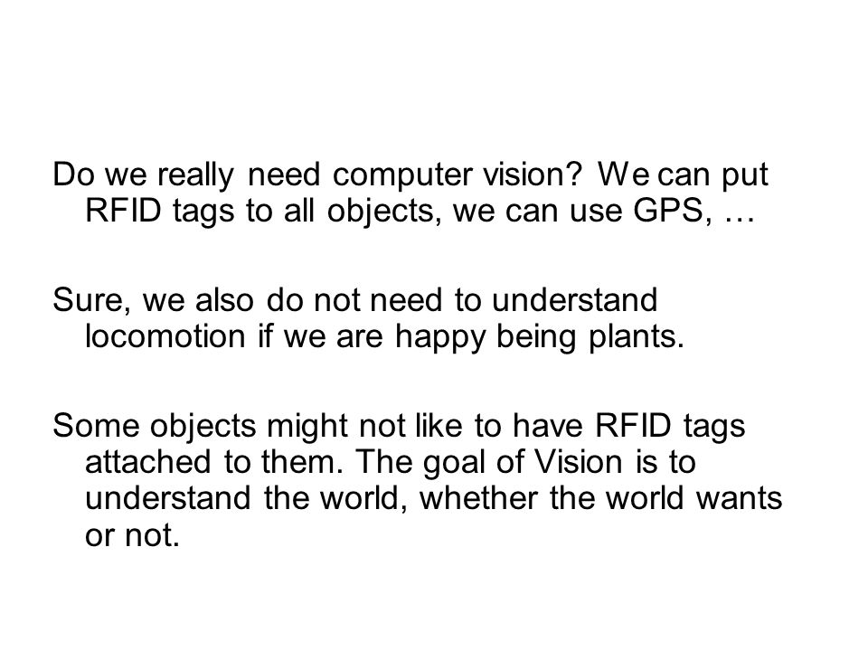 Do we really need computer vision? We can put RFID tags to all objects, we can use GPS, … Sure, we also do not need to understand locomotion if we are