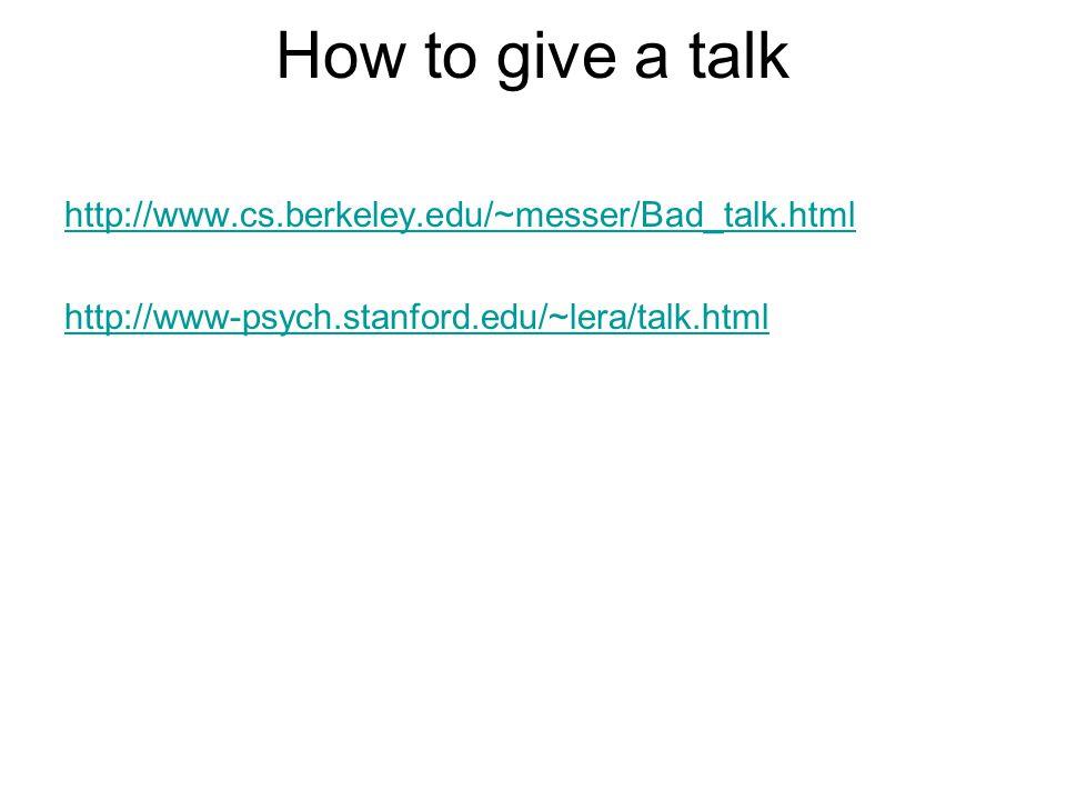 How to give a talk http://www.cs.berkeley.edu/~messer/Bad_talk.html http://www-psych.stanford.edu/~lera/talk.html