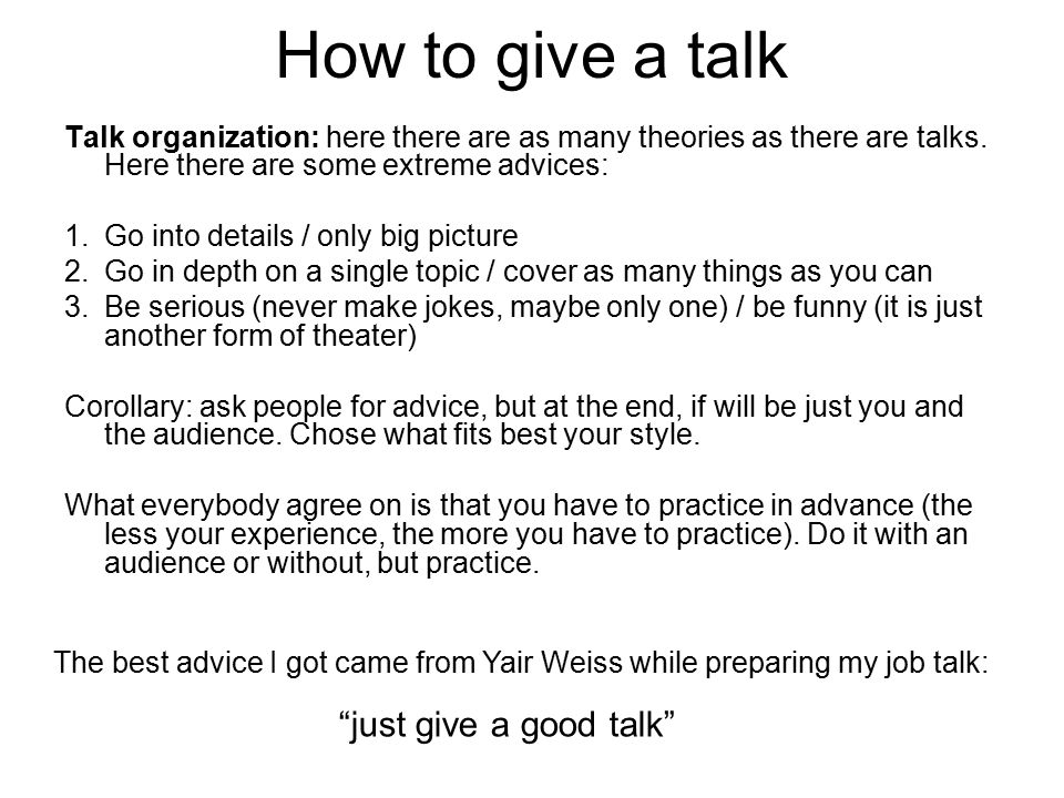 How to give a talk Talk organization: here there are as many theories as there are talks. Here there are some extreme advices: 1.Go into details / onl
