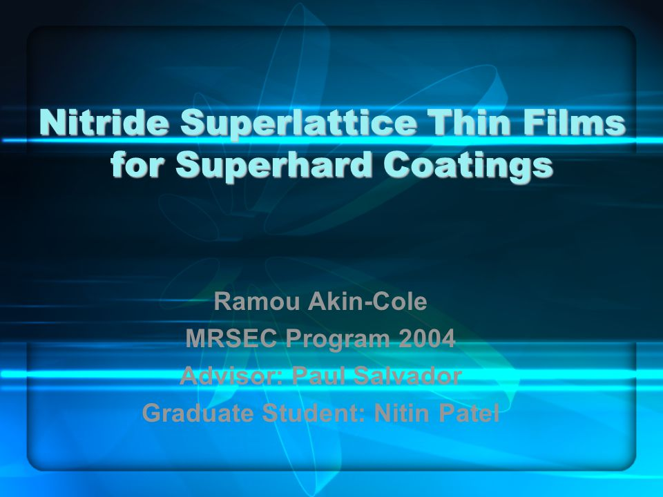 Nitride Superlattice Thin Films for Superhard Coatings Ramou Akin-Cole MRSEC Program 2004 Advisor: Paul Salvador Graduate Student: Nitin Patel