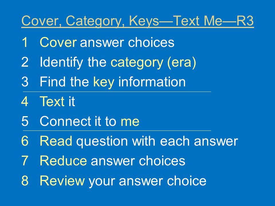 Cover, Category, Keys—Text Me—R3 1Cover answer choices 2Identify the category (era) 3Find the key information 4Text it 5Connect it to me 6Read question with each answer 7Reduce answer choices 8Review your answer choice
