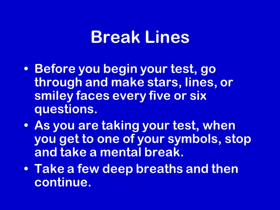 Break Lines Before you begin your test, go through and make stars, lines, or smiley faces every five or six questions.