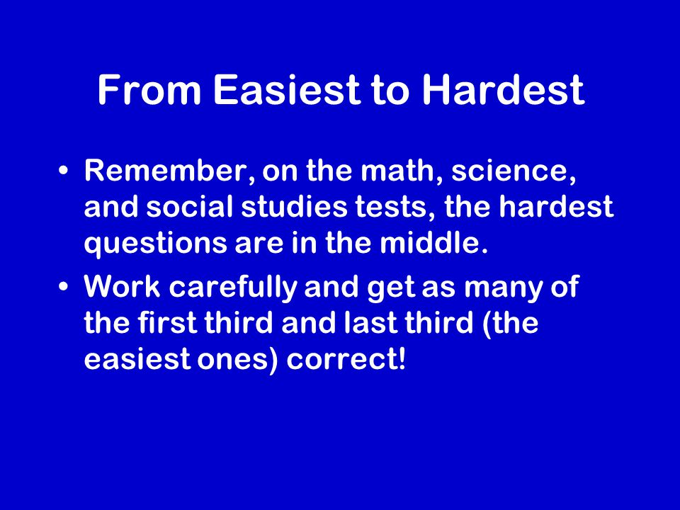 From Easiest to Hardest Remember, on the math, science, and social studies tests, the hardest questions are in the middle.