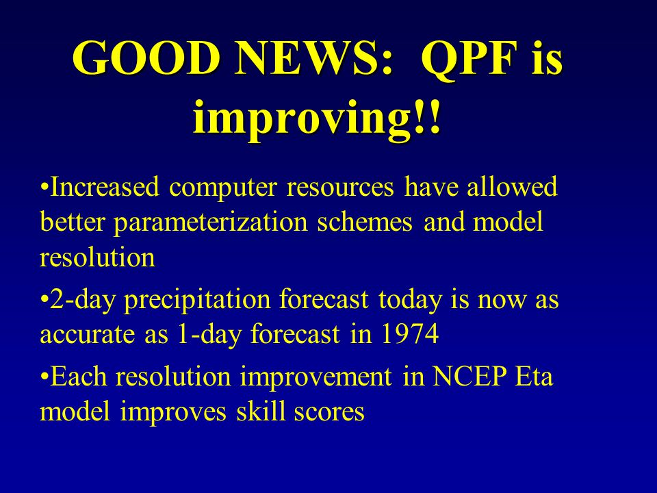 Increased computer resources have allowed better parameterization schemes and model resolution 2-day precipitation forecast today is now as accurate as 1-day forecast in 1974 Each resolution improvement in NCEP Eta model improves skill scores GOOD NEWS: QPF is improving!!
