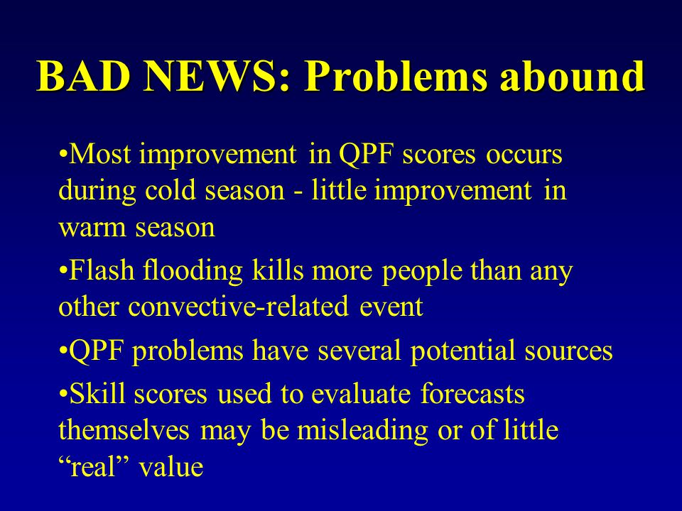 BAD NEWS: Problems abound Most improvement in QPF scores occurs during cold season - little improvement in warm season Flash flooding kills more people than any other convective-related event QPF problems have several potential sources Skill scores used to evaluate forecasts themselves may be misleading or of little real value
