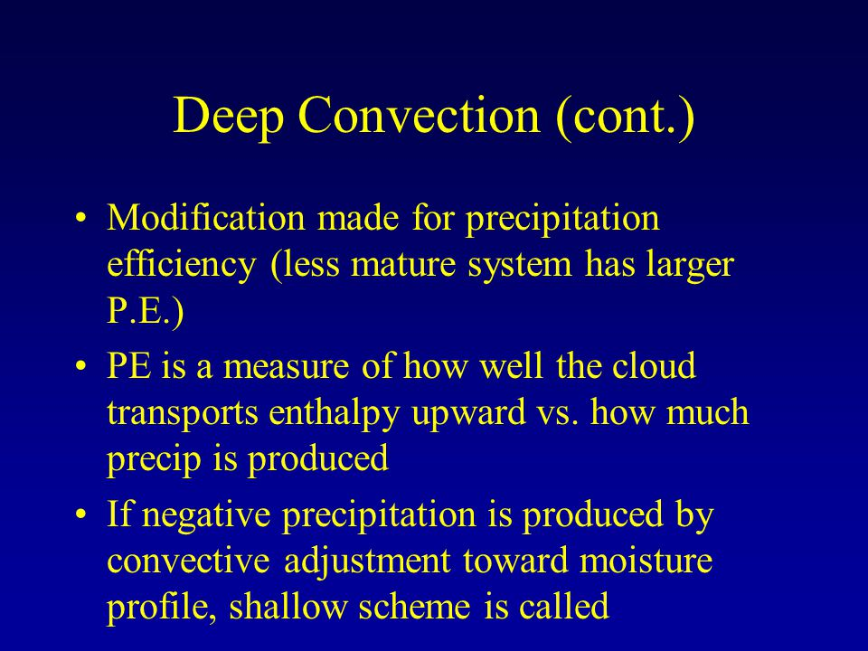 Deep Convection (cont.) Modification made for precipitation efficiency (less mature system has larger P.E.) PE is a measure of how well the cloud transports enthalpy upward vs.