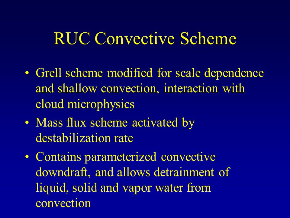 RUC Convective Scheme Grell scheme modified for scale dependence and shallow convection, interaction with cloud microphysics Mass flux scheme activated by destabilization rate Contains parameterized convective downdraft, and allows detrainment of liquid, solid and vapor water from convection