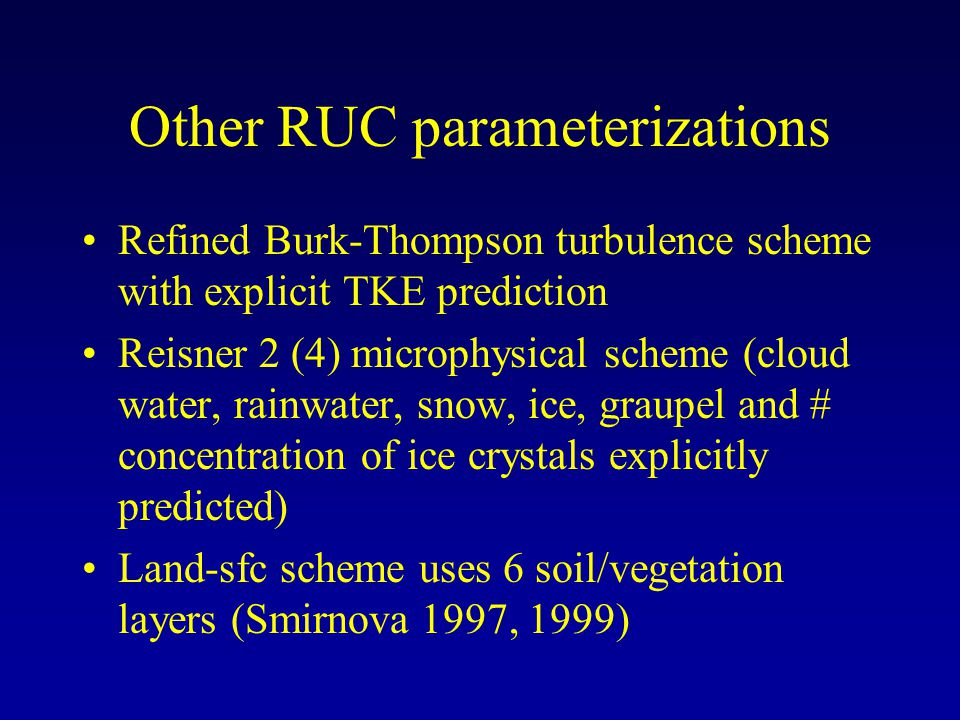 Other RUC parameterizations Refined Burk-Thompson turbulence scheme with explicit TKE prediction Reisner 2 (4) microphysical scheme (cloud water, rainwater, snow, ice, graupel and # concentration of ice crystals explicitly predicted) Land-sfc scheme uses 6 soil/vegetation layers (Smirnova 1997, 1999)