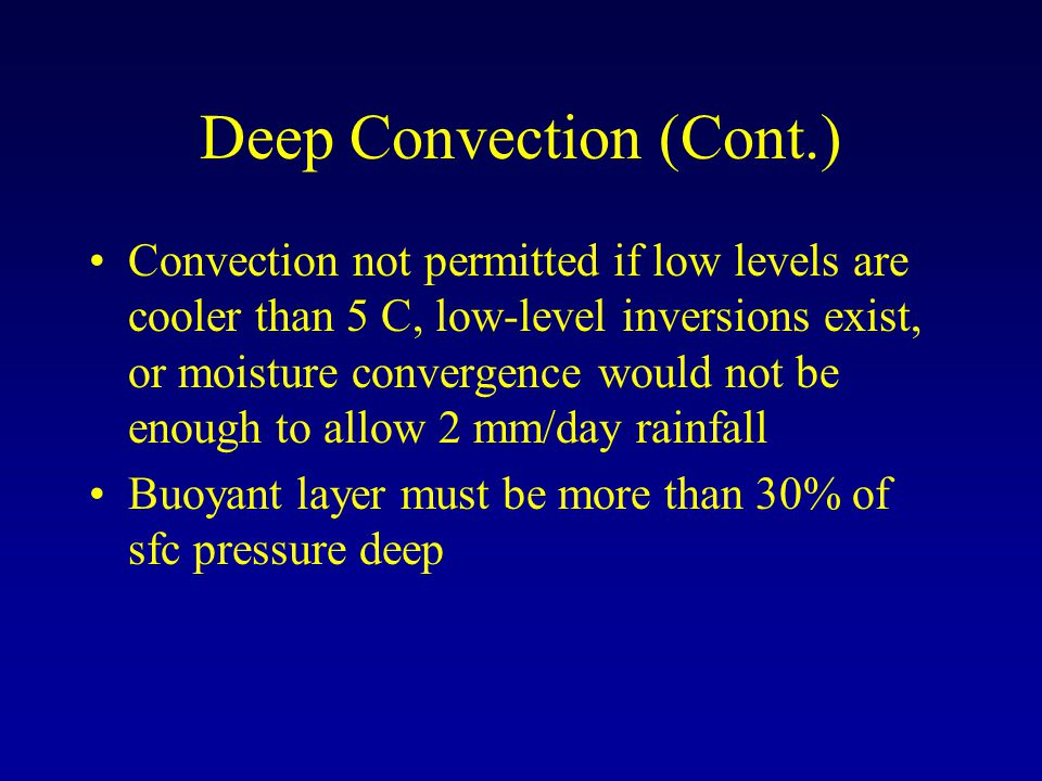 Deep Convection (Cont.) Convection not permitted if low levels are cooler than 5 C, low-level inversions exist, or moisture convergence would not be enough to allow 2 mm/day rainfall Buoyant layer must be more than 30% of sfc pressure deep