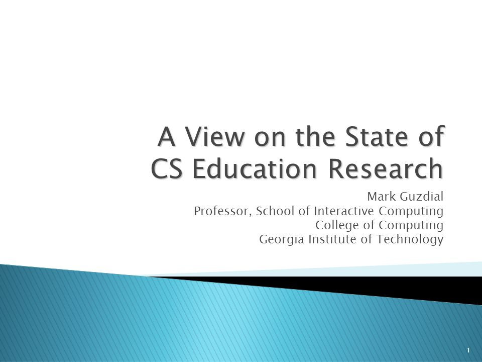 1 A View on the State of CS Education Research Mark Guzdial Professor, School of Interactive Computing College of Computing Georgia Institute of Technology
