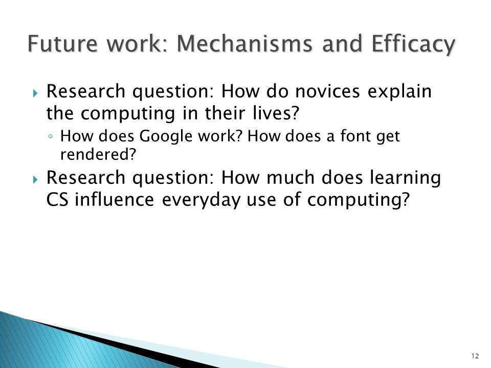 12 Future work: Mechanisms and Efficacy  Research question: How do novices explain the computing in their lives.