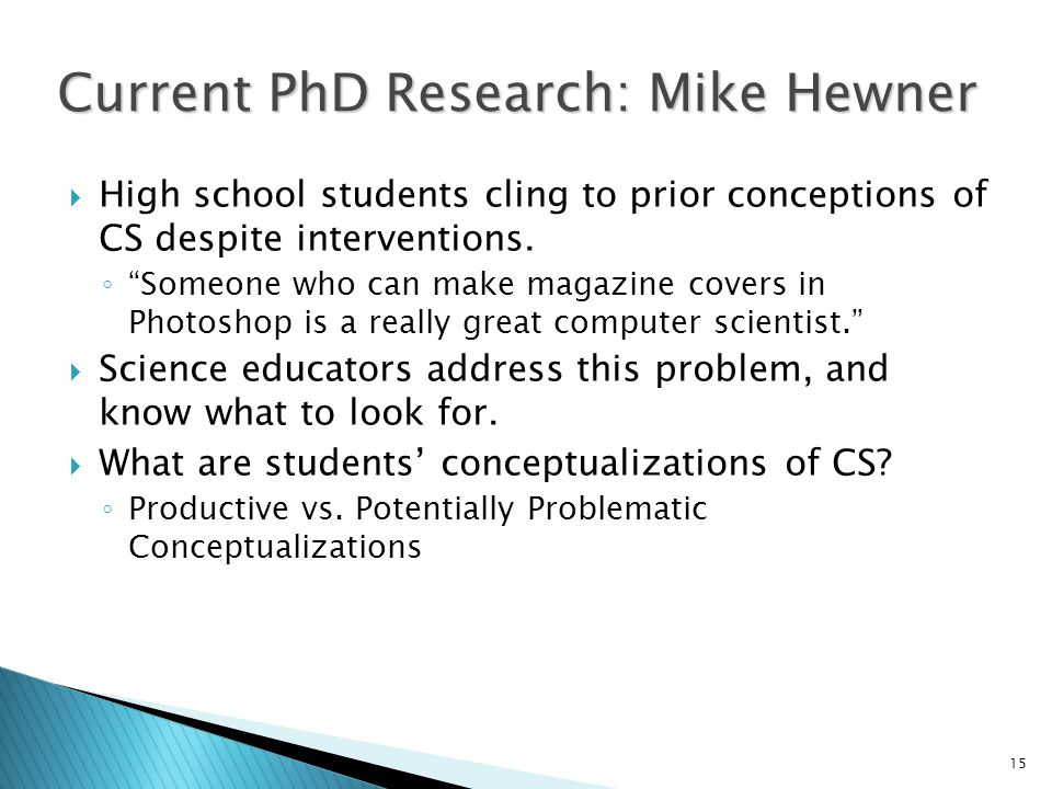 15 Current PhD Research: Mike Hewner  High school students cling to prior conceptions of CS despite interventions.